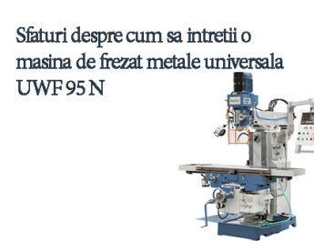 Cum sa intretii o masina de frezat metale universala UWF 95 N